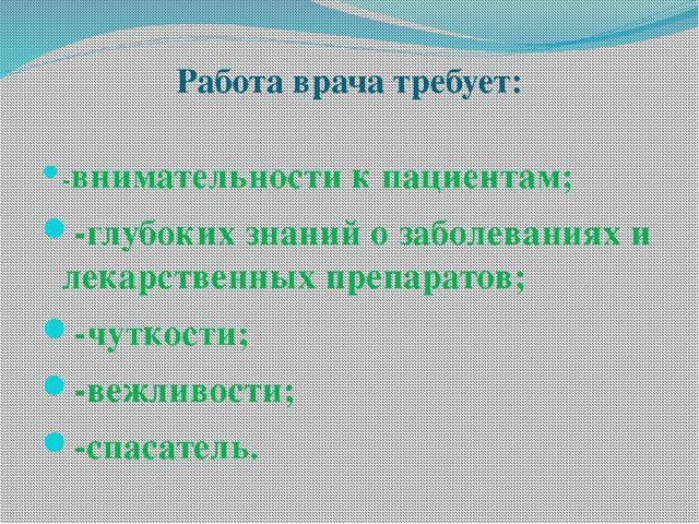 Работа врача требует: -внимательности к пациентам; -глубоких знаний о заболев...