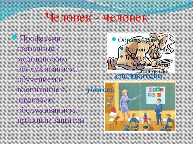 Человек - человек Профессии связанные с медицинским обслуживанием, обучением...