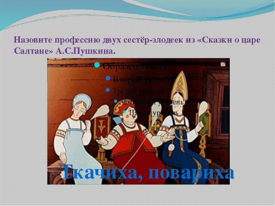 Назовите профессию двух сестёр-злодеек из «Сказки о царе Салтане» А.С.Пушкина...