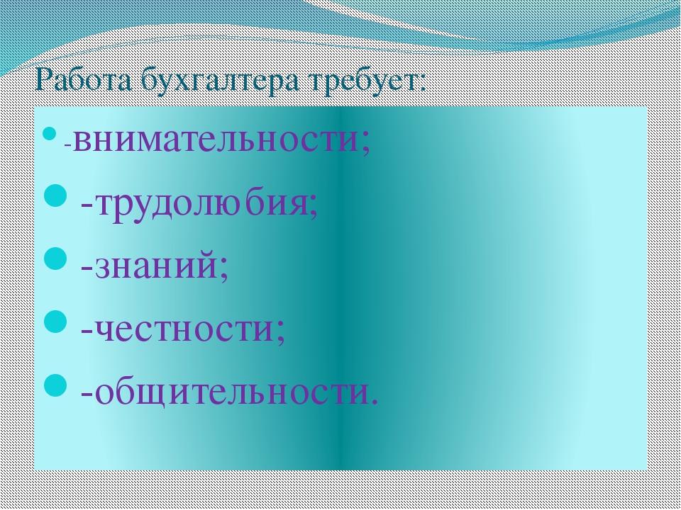Работа бухгалтера требует: -внимательности; -трудолюбия; -знаний; -честности;...