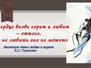 Эволюция темы любви в лирике А.С. Пушкина «И сердце вновь горит и любит – от