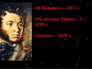 «К Наташе» – 1815 г. «На холмах Грузии…» – 1829 г. «Элегия» - 1830 г.