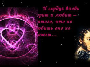 И сердце вновь горит и любит – оттого, что не любить оно не может…