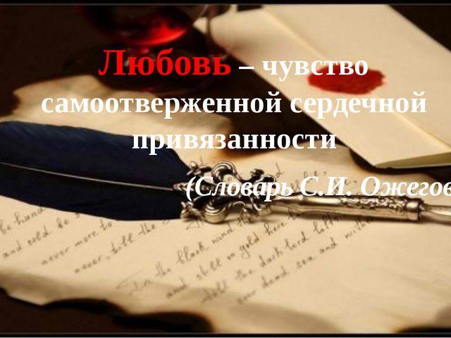 Любовь – чувство самоотверженной сердечной привязанности (Словарь С.И. Ожего...
