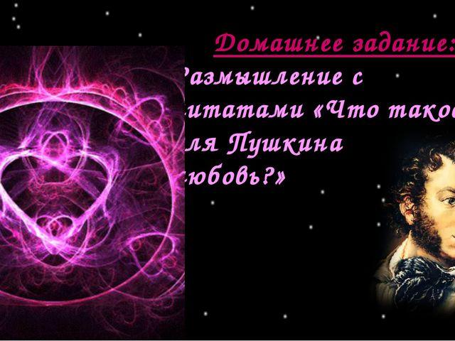 Домашнее задание: Размышление с цитатами «Что такое для Пушкина любовь?»