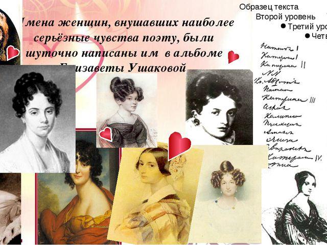 Имена женщин, внушавших наиболее серьёзные чувства поэту, были шуточно написа...