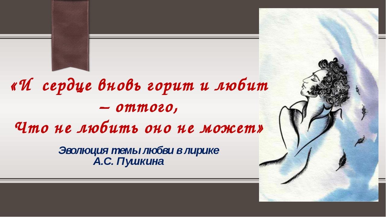 Эволюция темы любви в лирике А.С. Пушкина «И сердце вновь горит и любит – от...