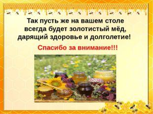 Так пусть же на вашем столе всегда будет золотистый мёд, дарящий здоровье и д