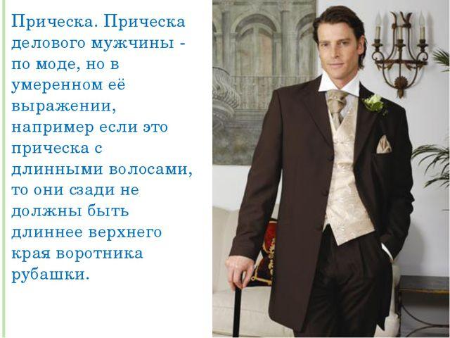 Прическа. Прическа делового мужчины - по моде, но в умеренном её выражении, н...