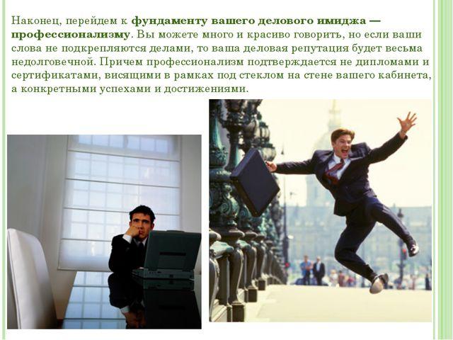 Наконец, перейдем к фундаменту вашего делового имиджа — профессионализму. Вы...