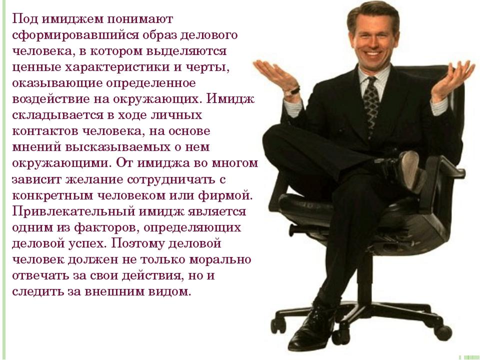 Под имиджем понимают сформировавшийся образ делового человека, в котором выде...