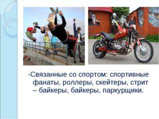 -Связанные со спортом: спортивные фанаты, роллеры, скейтеры, стрит – байкеры,