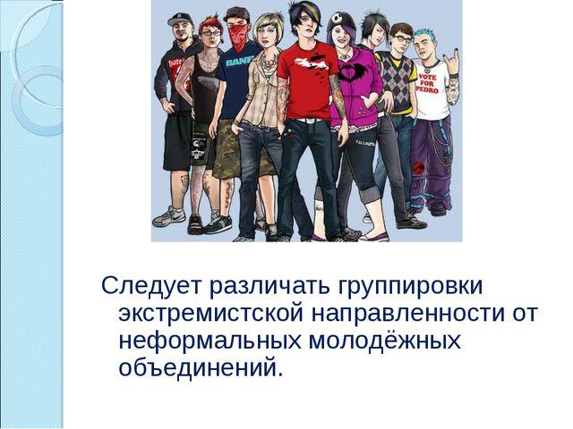 Следует различать группировки экстремистской направленности от неформальных м...