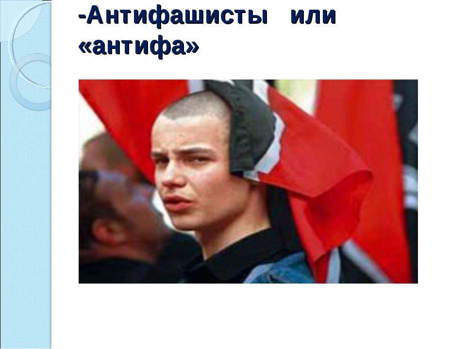 -Антифашисты или «антифа»