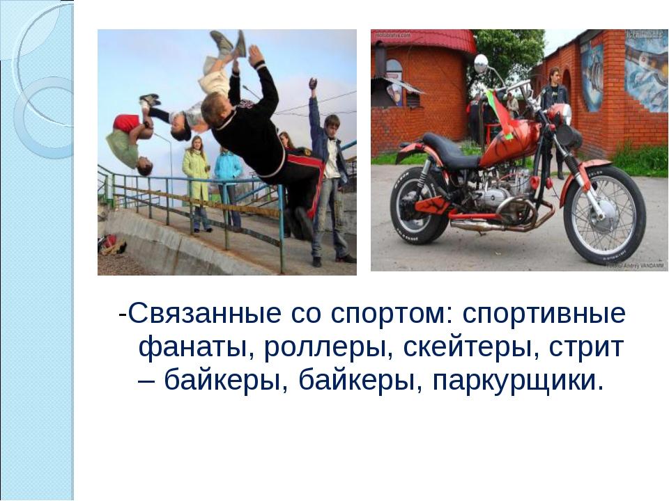 -Связанные со спортом: спортивные фанаты, роллеры, скейтеры, стрит – байкеры,...