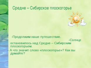 Средне – Сибирское плоскогорье -Продолжим наше путешествие. -Солнце остановил