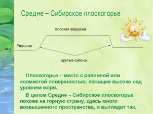 Средне – Сибирское плоскогорье Плоскогорье – место с равниной или холмистой п
