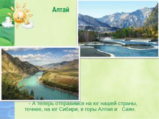 Алтай - А теперь отправимся на юг нашей страны, точнее, на юг Сибири, в горы