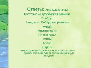 Ответы: Уральские горы Восточно –Европейская равнина Эльбрус Западно – Сибирс