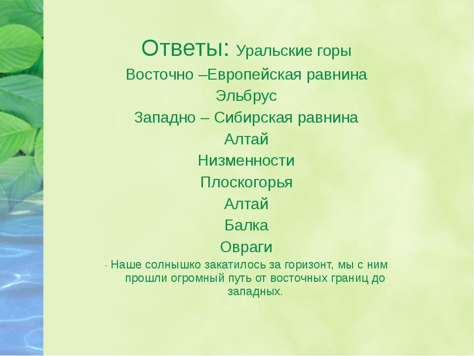 Ответы: Уральские горы Восточно –Европейская равнина Эльбрус Западно – Сибирс...