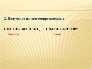 2. Получение из галогенпроизводных СН3 -СН2-Вr+ Н-ОН СН3-СН2-ОН+ НВr бромэтан