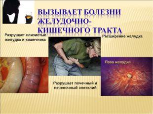 Расширение желудка Разрушает слизистые желудка и кишечника Разрушает почечный