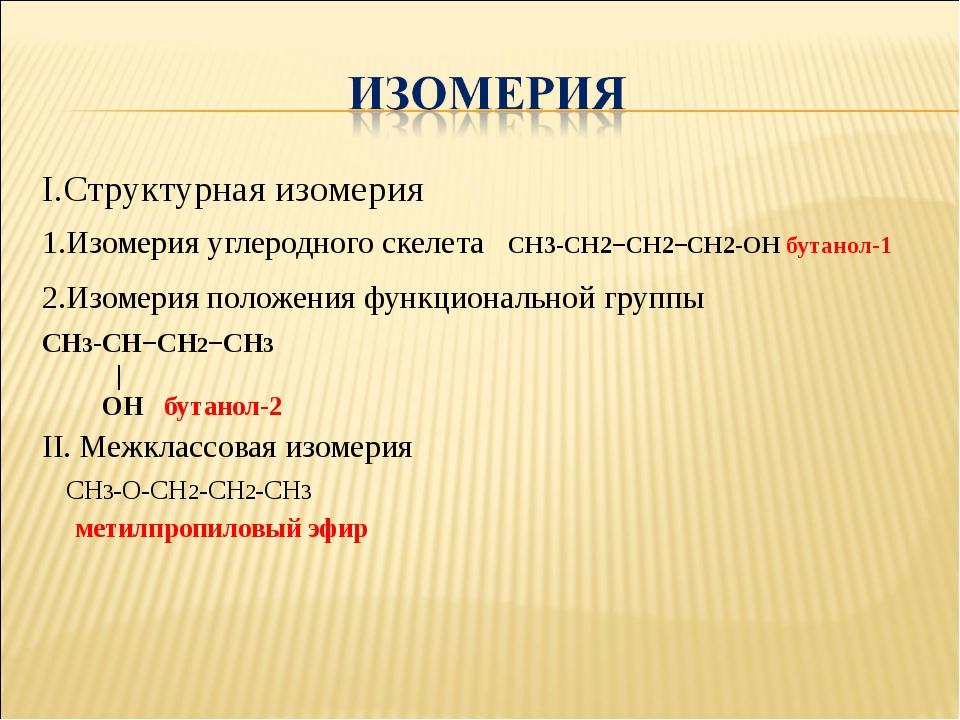 I.Структурная изомерия 1.Изомерия углеродного скелета СН3-СН2−СН2−СН2-ОН бута...