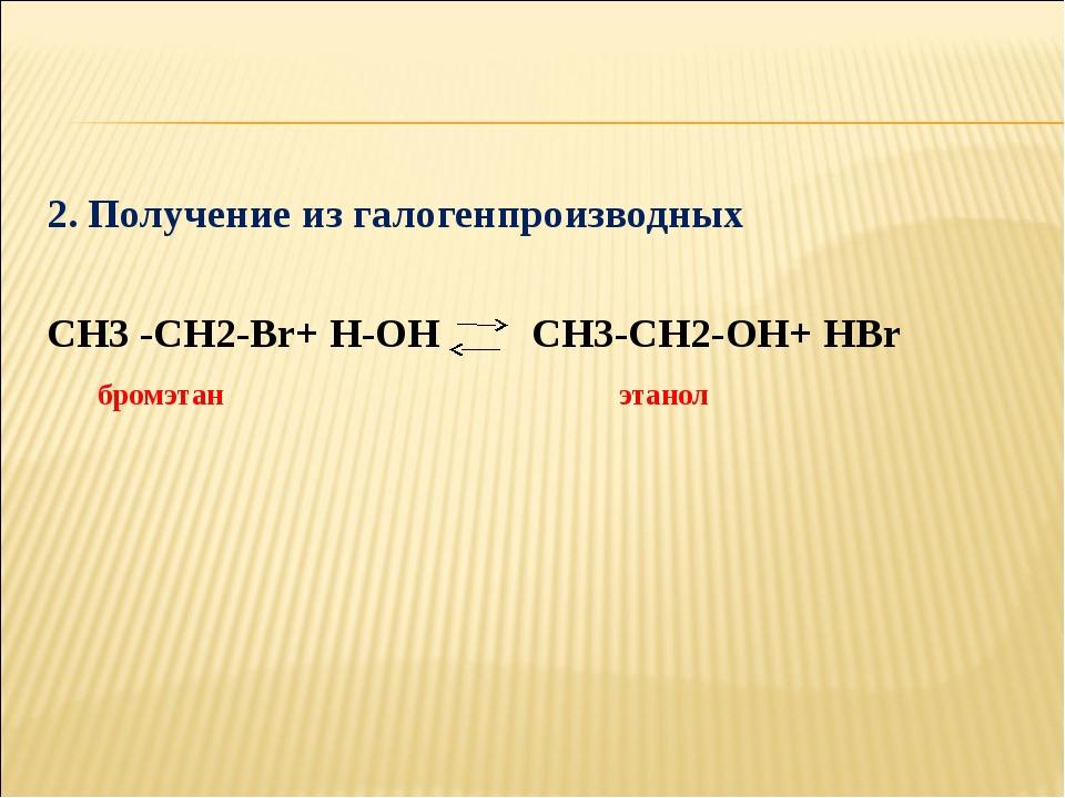 2. Получение из галогенпроизводных СН3 -СН2-Вr+ Н-ОН СН3-СН2-ОН+ НВr бромэтан...