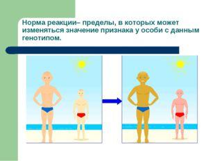 Норма реакции– пределы, в которых может изменяться значение признака у особи