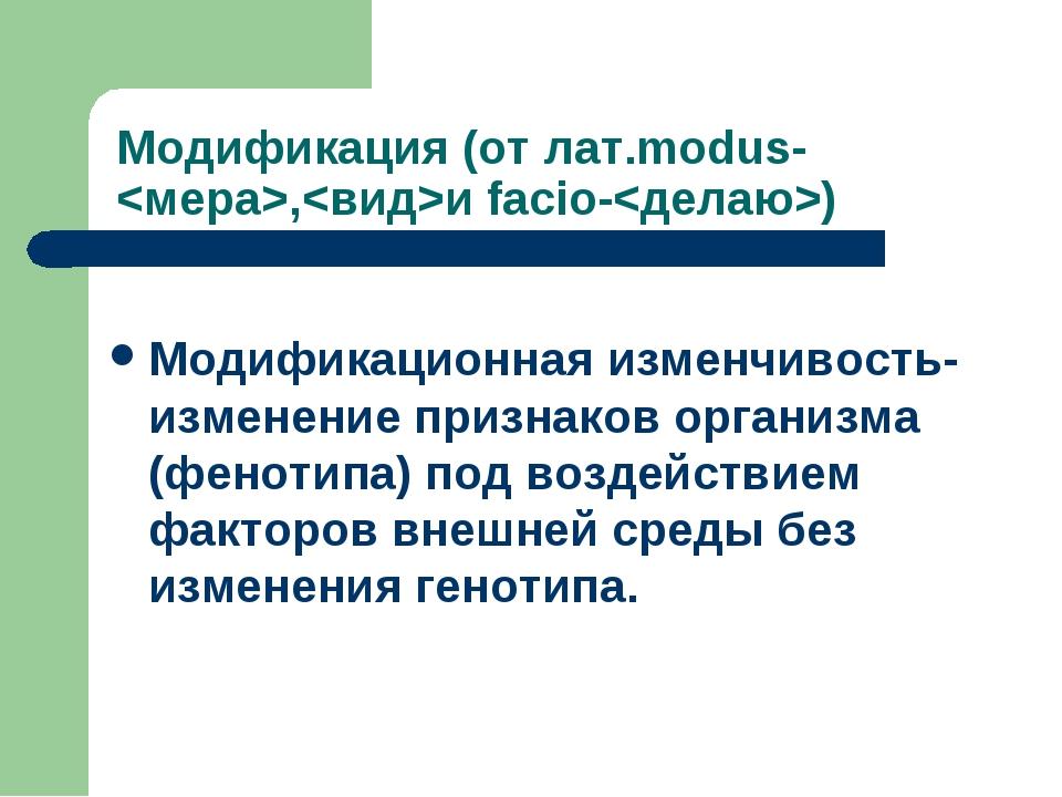 Модификация (от лат.modus-,и facio-) Модификационная изменчивость-изменение п...