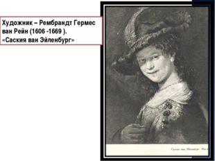 Художник – Рембрандт Гермес ван Рейн (1606 -1669 ). «Саския ван Эйленбург»