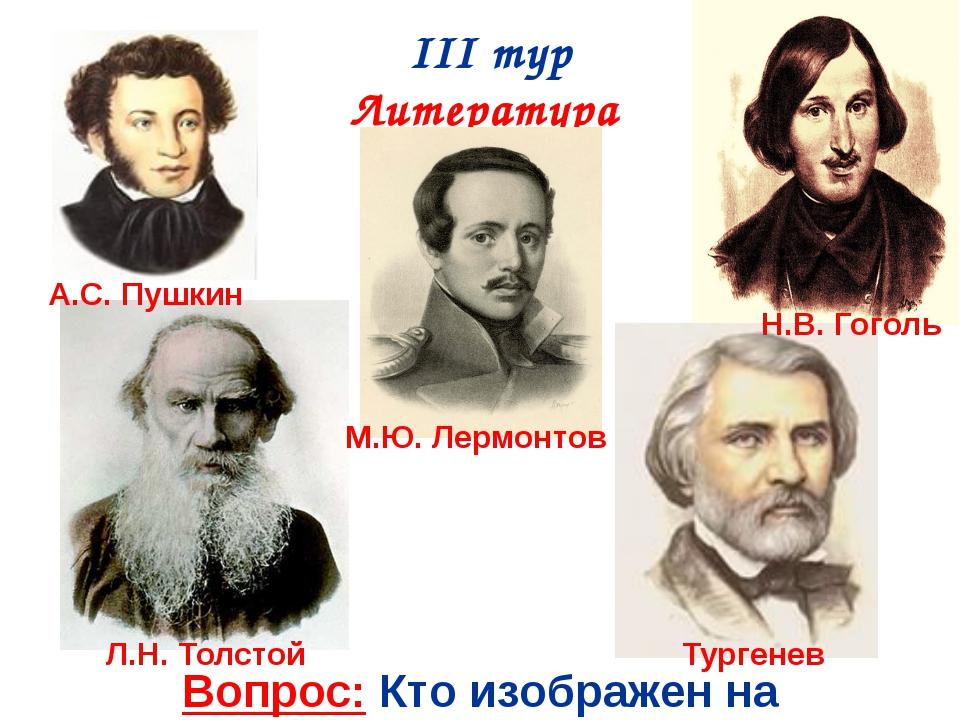 III тур Литература Вопрос: Кто изображен на фотографиях? А.С. Пушкин М.Ю. Лер...