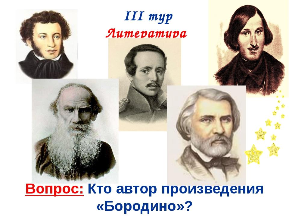 III тур Литература Вопрос: Кто автор произведения «Бородино»?