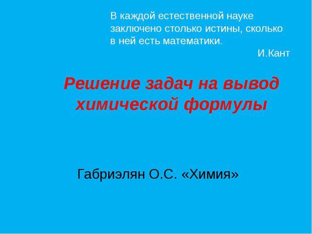 Решение задач на вывод химической формулы Габриэлян О.С. «Химия» В каждой е...