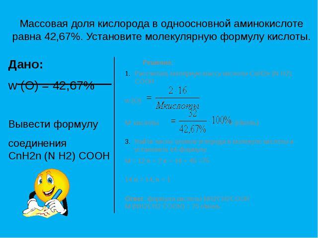 Массовая доля кислорода в одноосновной аминокислоте равна 42,67%. Установите...