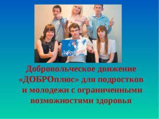 Добровольческое движение «ДОБРОплюс» для подростков и молодежи с ограниченным