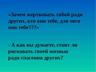 «Зачем жертвовать собой ради других, кто они тебе, для чего они тебе???» - А