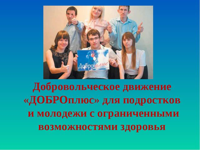 Добровольческое движение «ДОБРОплюс» для подростков и молодежи с ограниченным...