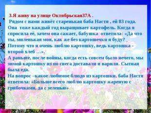 3.Я живу на улице Октябрьская37А . Рядом с нами живёт старенькая баба Настя