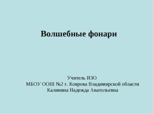 Волшебные фонари Учитель ИЗО МБОУ ООШ №2 г. Коврова Владимирской области Кали