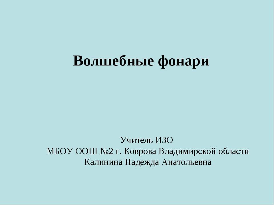 Волшебные фонари Учитель ИЗО МБОУ ООШ №2 г. Коврова Владимирской области Кали...