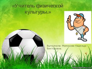 «Учитель физической культуры.» Выполнила: Мамонова Надежда Викторовна.