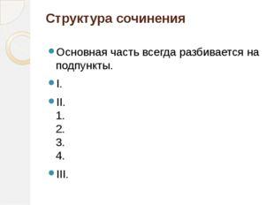 Структура сочинения Основная часть всегда разбивается на подпункты. I. II. 1.