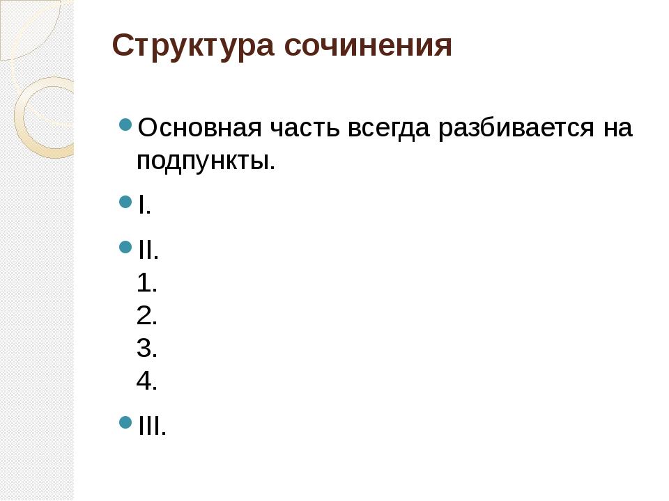 Структура сочинения Основная часть всегда разбивается на подпункты. I. II. 1....