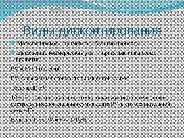 Виды дисконтирования Математическое – применяют обычные проценты Банковский,...