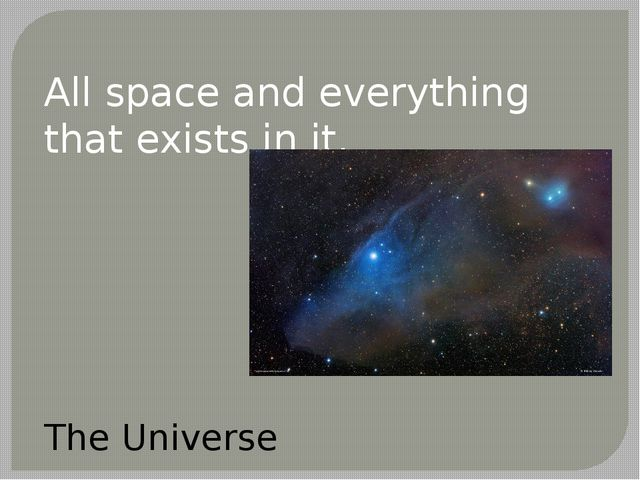 All space and everything that exists in it. The Universe
