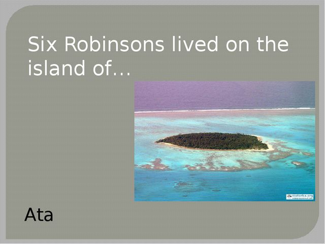Six Robinsons lived on the island of… Ata