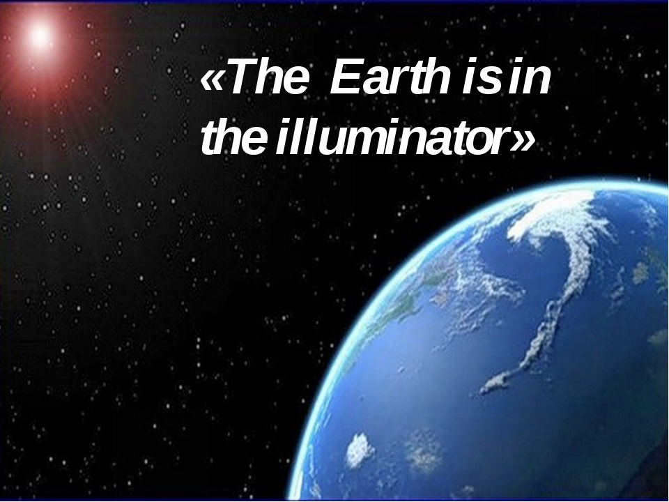 «The Earth is in the illuminator»
