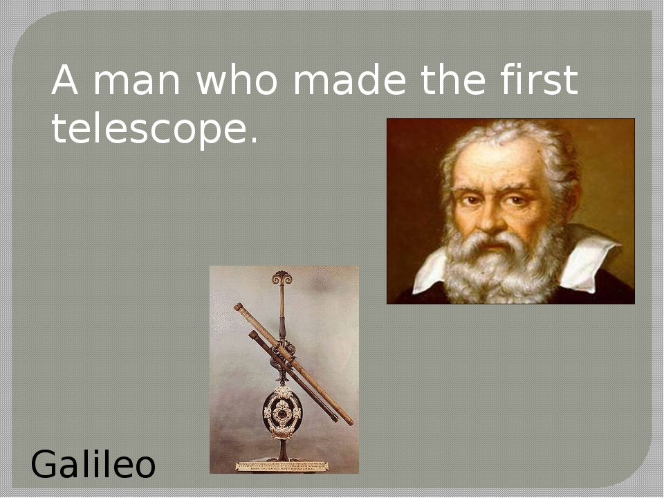 A man who made the first telescope. Galileo
