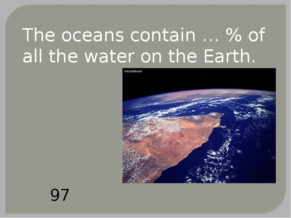 The oceans contain … % of all the water on the Earth. 97